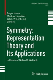 Symmetry: Representation Theory and Its Applications - In Honor of Nolan R. Wallach ebook by Roger E. Howe,Markus Hunziker,Jeb F. Willenbring