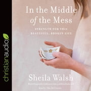 In the Middle of the Mess - Strength for This Beautiful, Broken Life audiobook by Sheila Walsh