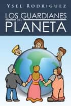 LOS GUARDIANES DEL PLANETA ebook by Ysel Rodriguez