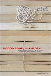 A Good Book, In Theory - Making Sense Through Inquiry, Second Edition ebook by Alan Sears,James Cairns