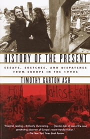 History of the Present - Essays, Sketches, and Dispatches from Europe in the 1990s ebook by Timothy Garton Ash