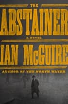 The Abstainer - A Novel ebook by Ian McGuire