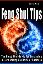 Feng Shui Tips: The Feng Shui Guide for Enhancing & Harmonizing Any Home or Business ebook by Deedee Moore