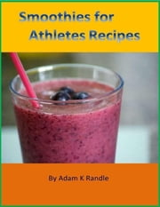 Smoothies for Athletes Recipes ebook by Adam K Randle
