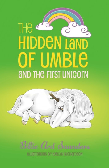 The Hidden Land of Umble and the First Unicorn ebook by Billie Ard Saunders,Kellyn Richardson