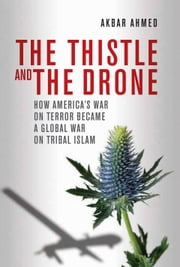 The Thistle and the Drone - How America's War on Terror Became a Global War on Tribal Islam ebook by Akbar Ahmed
