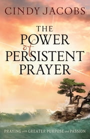 Power of Persistent Prayer, The - Praying With Greater Purpose and Passion ebook by Cindy Jacobs