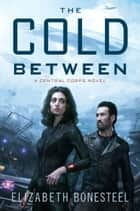 The Cold Between - A Central Corps Novel ebook by Elizabeth Bonesteel