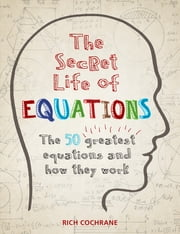 The Secret Life of Equations - The 50 Greatest Equations and How They Work ebook by Richard Cochrane