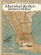 Marshal keller: Adventures in Old Mexico - Marshal Keller Series ebook by Gary Wilson