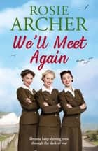 We'll Meet Again - a heartwarming wartime story of friendship and love - the perfect summer read ebook by Rosie Archer