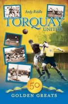 Torquay United: 50 Golden Greats ebook by Andy Riddle