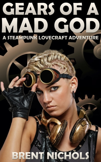 Gears of a Mad God: A Steampunk Lovecraft Adventure ebook by Brent Nichols