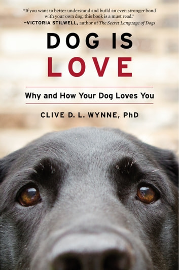 Dog Is Love - Why and How Your Dog Loves You ebook by Clive D. L. Wynne, PhD