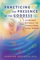 Practicing the Presence of the Goddess ebook by Barbara Ardinger