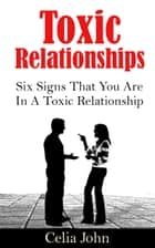 Toxic Relationships: Six Signs That You Are In A Toxic Relationship ebook by Celia John