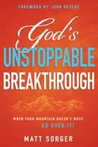 God's Unstoppable Breakthrough - When Your Mountain Doesn't Move, Go Over It! ebook by Matt Sorger, John Bevere