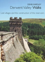 Derwent Valley Walks: Lost villages and the construction of the reservoirs ebook by Denis Eardley