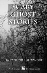Scary Ghost Stories: A Collection of 15-Minute Ghost Stories ebook by Caitlind L. Alexander