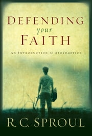 Defending Your Faith: An Introduction to Apologetics - An Introduction to Apologetics ebook by R. C. Sproul