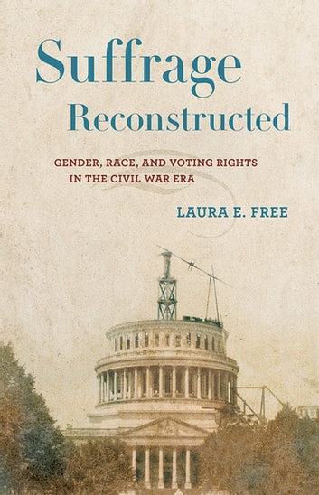 Suffrage Reconstructed - Gender, Race, and Voting Rights in the Civil War Era ebook by Laura Free
