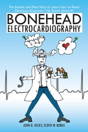 Bonehead Electrocardiography - The Easiest and Best Way to Learn How to Read Electrocardiograms—No Bones about It! ebook by John R. Hicks; Floyd W. Burke