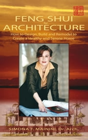 Feng Shui For Architecture - How to Design, Build and Remodel to Create A Healthy and Serene Home ebook by Simona  F. Mainini, Dr. Arch.