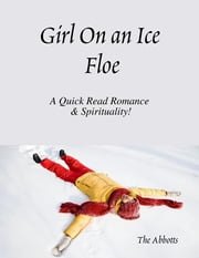 Girl On an Ice Floe - A Quick Read Romance & Spirituality! ebook by The Abbotts