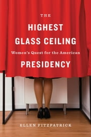 The Highest Glass Ceiling - Women's Quest for the American Presidency ebook by Ellen Fitzpatrick