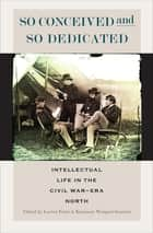 So Conceived and So Dedicated - Intellectual Life in the Civil War-Era North eBook by Lorien Foote, Kanisorn Wongsrichanalai