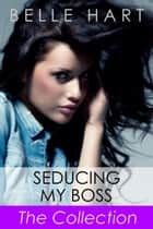 Seducing My Boss, The Collection - Seducing My Boss, #5 ebook by Belle Hart