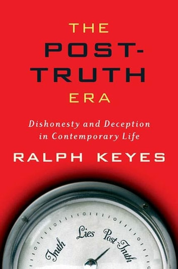 The Post-Truth Era - Dishonesty and Deception in Contemporary Life ebook by Ralph Keyes