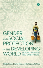 Gender and Social Protection in the Developing World - Beyond Mothers and Safety Nets ebook by Rebecca Holmes, Nicola Jones