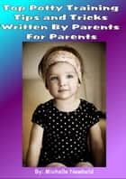 Top Potty Training Tips and Tricks Written By Parents For Parents ebook by Michelle Newbold