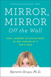 Mirror, Mirror Off the Wall - How I Learned to Love My Body by Not Looking at It for a Year ebook by Kjerstin Gruys