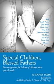 Special Children, Blessed Fathers: Encouragement for fathers of children with special needs ebook by Randy Hain,Archbishop Charles J. Chaput,O.F.M. Cap.
