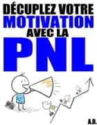 Décuplez votre motivation avec la PNL ebook by Alexis Delune