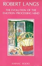 The Evolution of the Emotion-Processing Mind ebook by Robert Langs