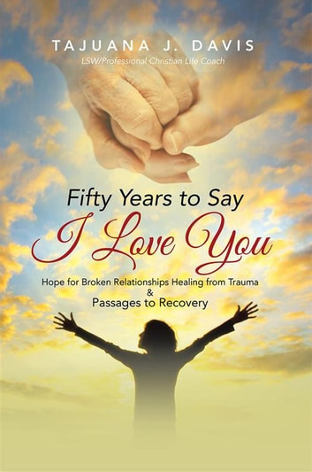 Fifty Years to Say I Love You - Hope for Broken Relationships Healing from Trauma & Passages to Recovery ebook by TaJuana J. Davis