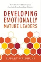 Developing Emotionally Mature Leaders - How Emotional Intelligence Can Help Transform Your Ministry ebook by Aubrey Malphurs