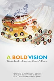 A Bold Vision: Women Leaders Imagining Canada's Future ebook by A Bold Vision Steering Committee,Dr. Roberta Bondar
