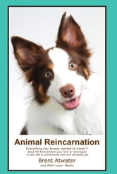 Animal Reincarnation: Everything You Always Wanted to Know! About Pet Reincarnation ebook by Brent Atwater