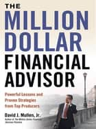 The Million-Dollar Financial Advisor - Powerful Lessons and Proven Strategies from Top Producers ebook by David J. Mullen, Jr.
