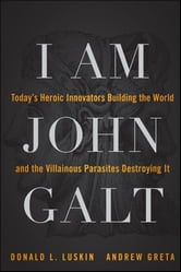 I Am John Galt - Today's Heroic Innovators Building the World and the Villainous Parasites Destroying It ebook by Donald Luskin,Andrew Greta