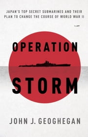 Operation Storm - Japan's Top Secret Submarines and Its Plan to Change the Course of World War II ebook by John Geoghegan