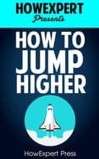 How to Jump Higher Fast: Your Step-By-Step Guide To Jump Higher ebook by HowExpert