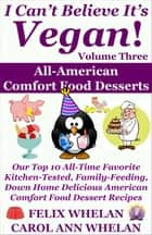 I Can't Believe It's Vegan! Volume 3: All American Comfort Food Desserts: Our Top 10 All-Time Favorite Kitchen-Tested, Family-Feeding, Down Home Delicious American Comfort Food Dessert Recipes ebook by Felix Whelan, Caroll Ann Whelan