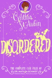 Disordered: The Complete Case Files of Dr. Matilda Schmidt, Paranormal Psychologist ebook by Cynthia St. Aubin