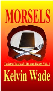 MORSELS Twisted Tales of Life and Death Vol. 1 ebook by Kelvin Wade