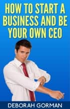 How to Start a Business and Be Your Own CEO ebook by Deborah Gorman